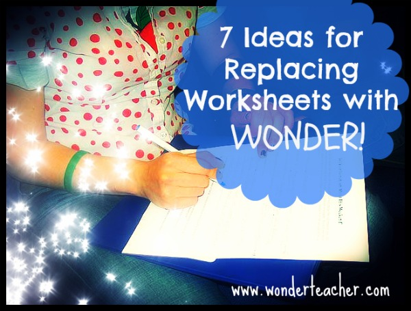 7 Ideas for Replacing Worksheets with Wonder